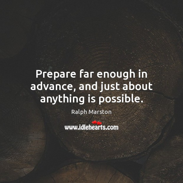 Image, Prepare far enough in advance, and just about anything is possible.