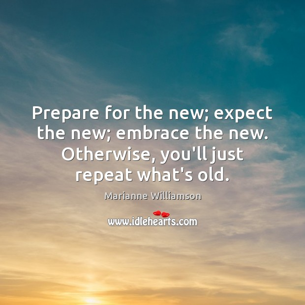 Prepare for the new; expect the new; embrace the new. Otherwise, you'll Image