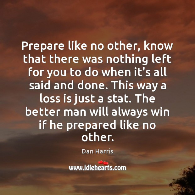 Prepare like no other, know that there was nothing left for you Dan Harris Picture Quote