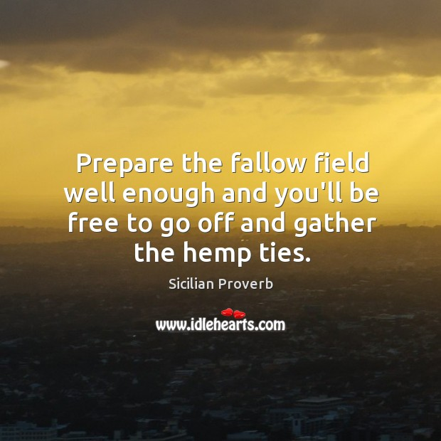 Prepare the fallow field well enough and you'll be free to go off and gather the hemp ties. Sicilian Proverbs Image