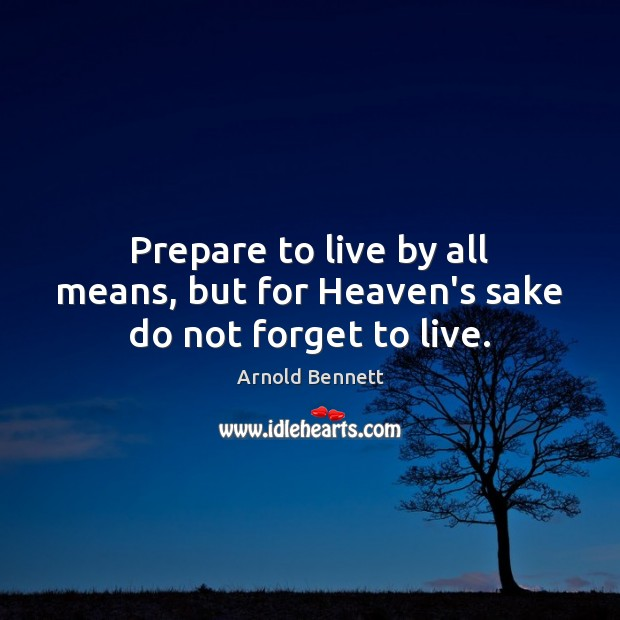Prepare to live by all means, but for Heaven's sake do not forget to live. Arnold Bennett Picture Quote