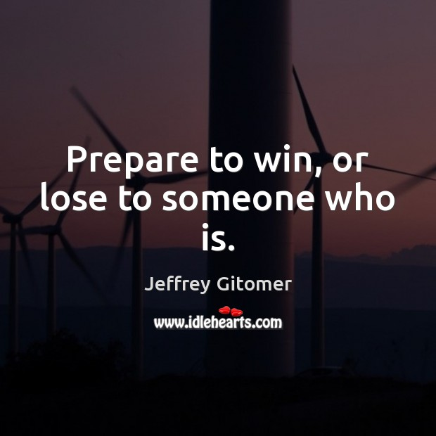 Prepare to win, or lose to someone who is. Jeffrey Gitomer Picture Quote