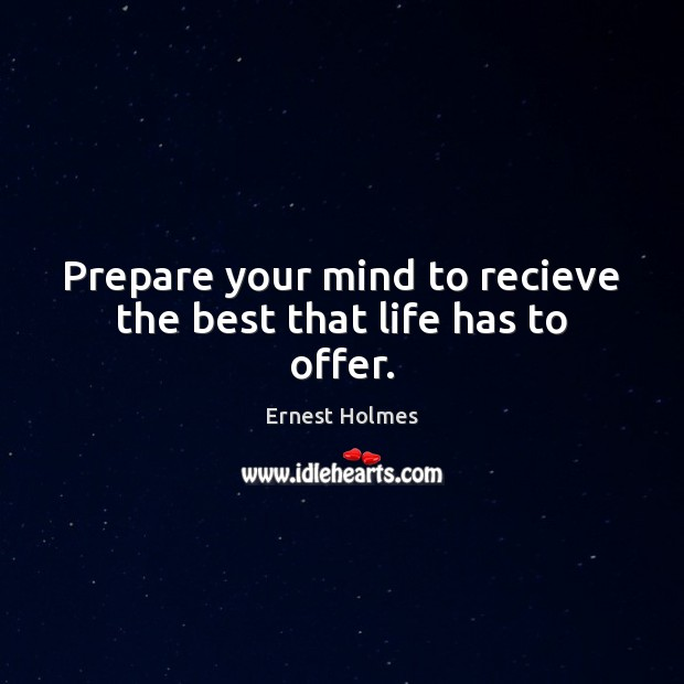Image, Prepare your mind to recieve the best that life has to offer.