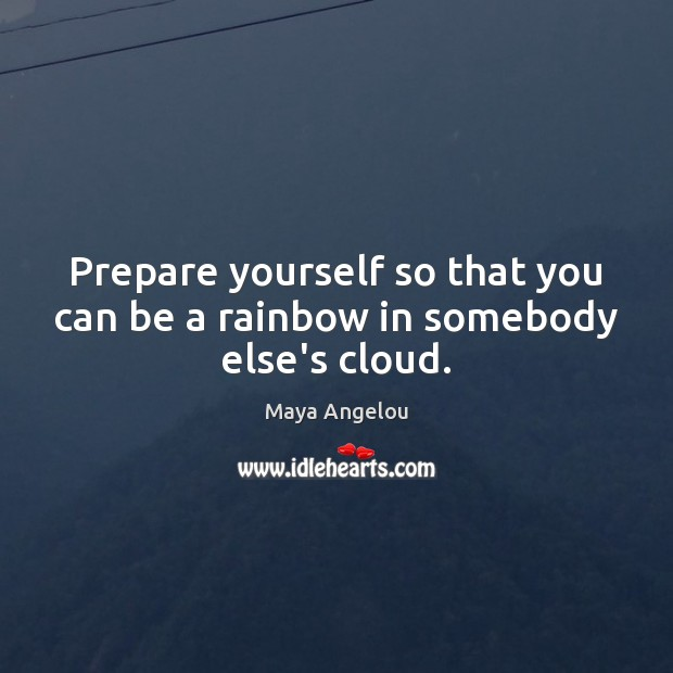 Prepare yourself so that you can be a rainbow in somebody else's cloud. Image