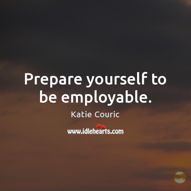Prepare yourself to be employable. Katie Couric Picture Quote