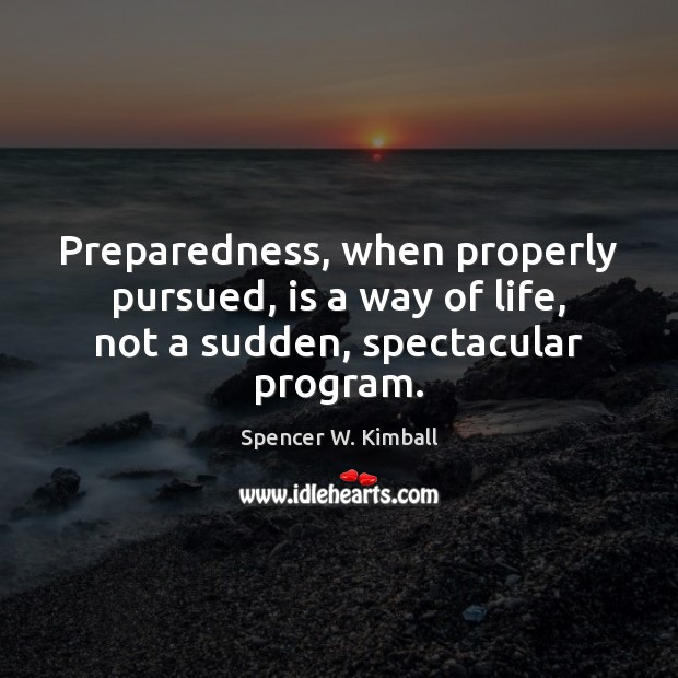 Preparedness, when properly pursued, is a way of life, not a sudden, spectacular program. Spencer W. Kimball Picture Quote