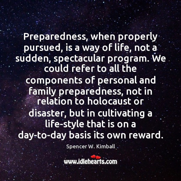 Preparedness, when properly pursued, is a way of life, not a sudden, Spencer W. Kimball Picture Quote