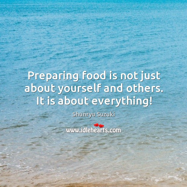 Preparing food is not just about yourself and others. It is about everything! Shunryu Suzuki Picture Quote