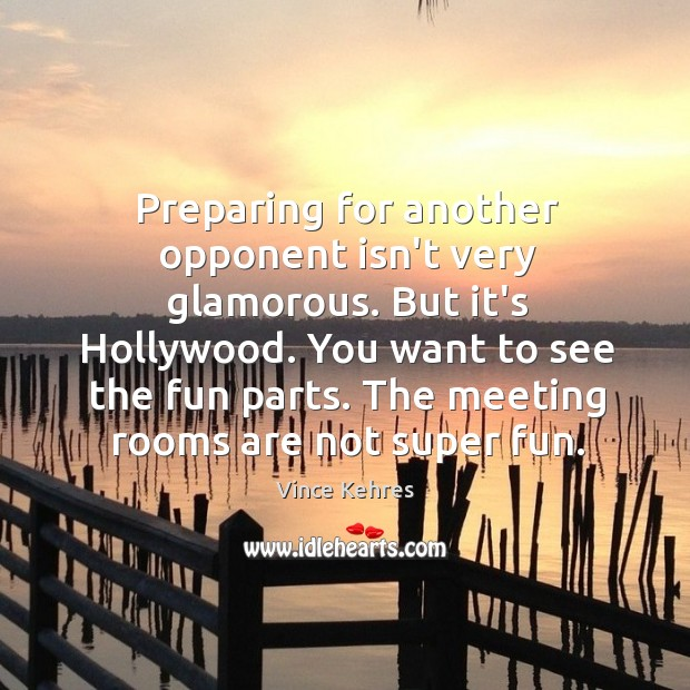 Preparing for another opponent isn't very glamorous. But it's Hollywood. You want Image