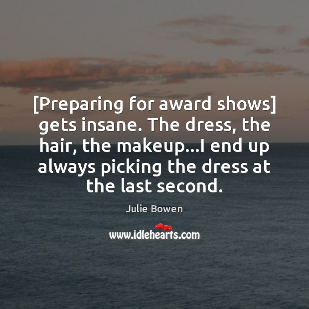 [Preparing for award shows] gets insane. The dress, the hair, the makeup… Julie Bowen Picture Quote