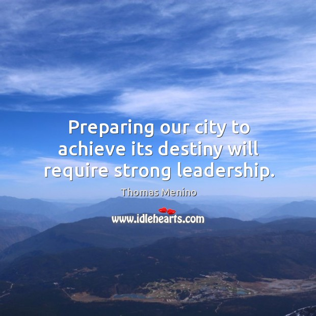 Preparing our city to achieve its destiny will require strong leadership. Thomas Menino Picture Quote