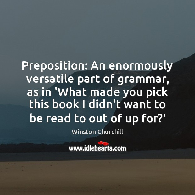 Preposition: An enormously versatile part of grammar, as in 'What made you Image