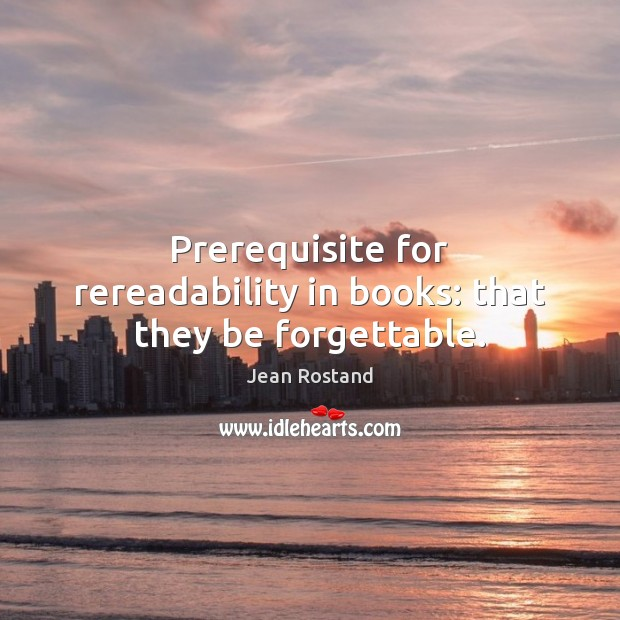 Prerequisite for rereadability in books: that they be forgettable. Jean Rostand Picture Quote