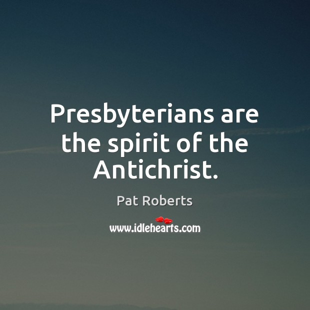 Presbyterians are the spirit of the Antichrist. Image