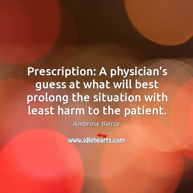 Image, Prescription: A physician's guess at what will best prolong the situation with