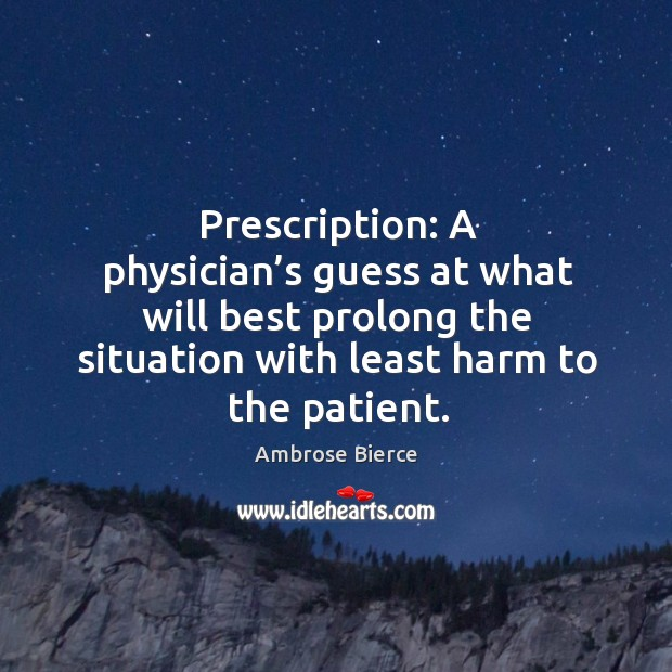 Image, Prescription: a physician's guess at what will best prolong the situation
