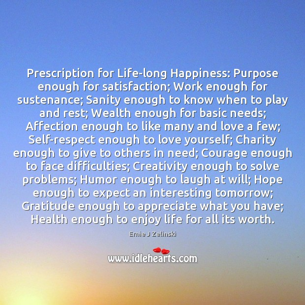 Prescription for Life-long Happiness: Purpose enough for satisfaction; Work enough for sustenance; Ernie J Zelinski Picture Quote