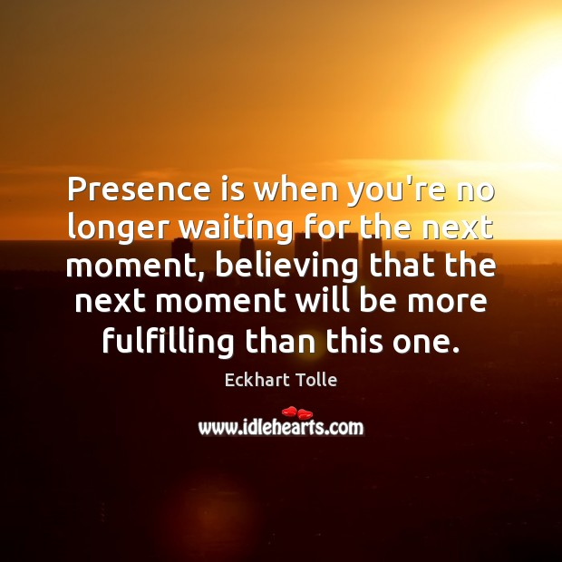Presence is when you're no longer waiting for the next moment, believing Eckhart Tolle Picture Quote
