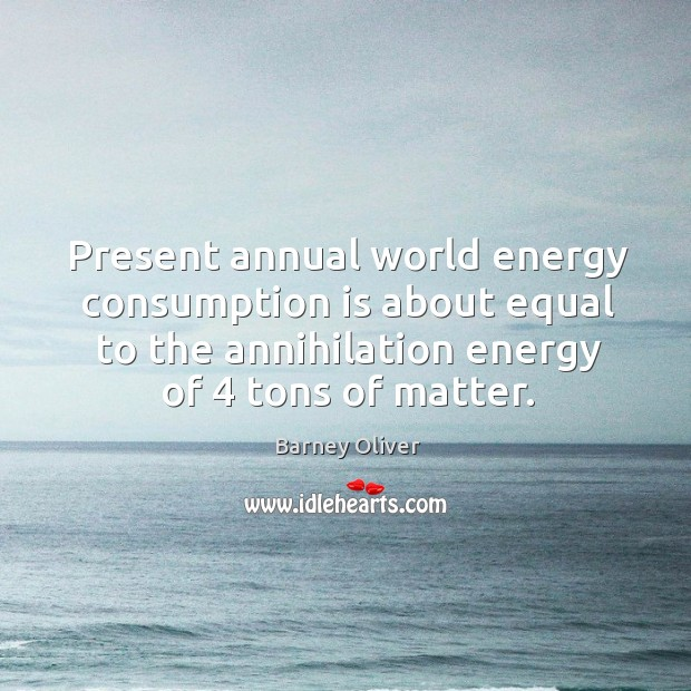 Image, Present annual world energy consumption is about equal to the annihilation energy of 4 tons of matter.