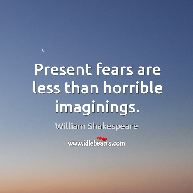 Present fears are less than horrible imaginings. Image