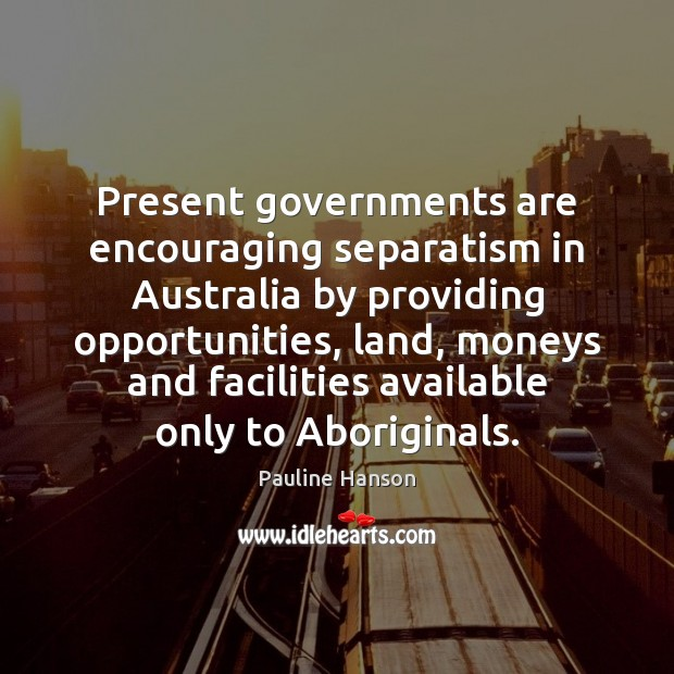 Present governments are encouraging separatism in Australia by providing opportunities, land, moneys Pauline Hanson Picture Quote