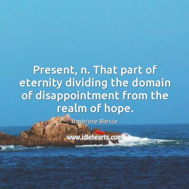 Image, Present, n. That part of eternity dividing the domain of disappointment from the realm of hope.