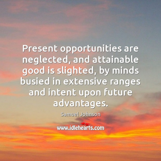 Present opportunities are neglected, and attainable good is slighted, by minds busied Samuel Johnson Picture Quote