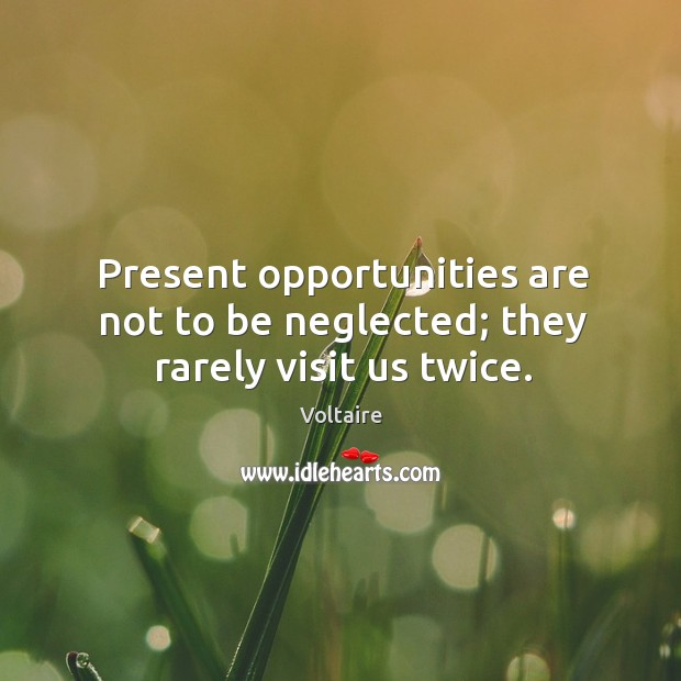 Present opportunities are not to be neglected; they rarely visit us twice. Image