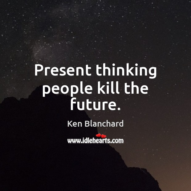Present thinking people kill the future. Image