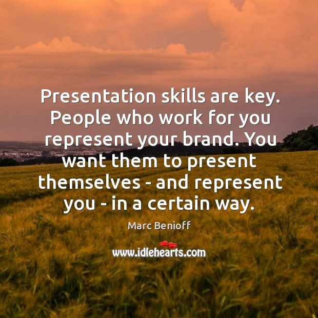 Presentation skills are key. People who work for you represent your brand. Marc Benioff Picture Quote