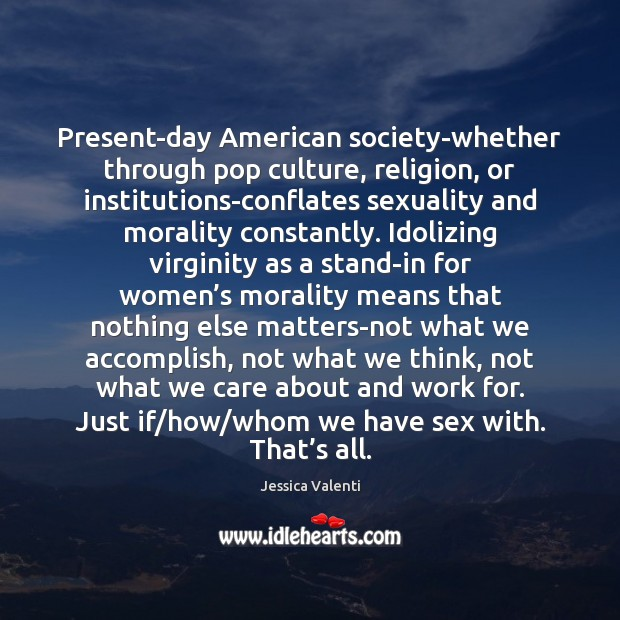 Present-day American society-whether through pop culture, religion, or institutions-conflates sexuality and morality Jessica Valenti Picture Quote