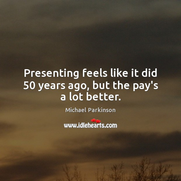 Presenting feels like it did 50 years ago, but the pay's a lot better. Image