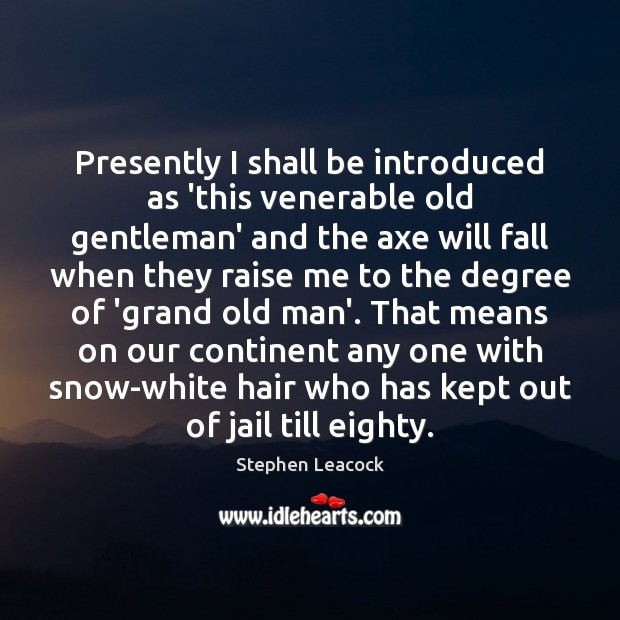 Presently I shall be introduced as 'this venerable old gentleman' and the Stephen Leacock Picture Quote