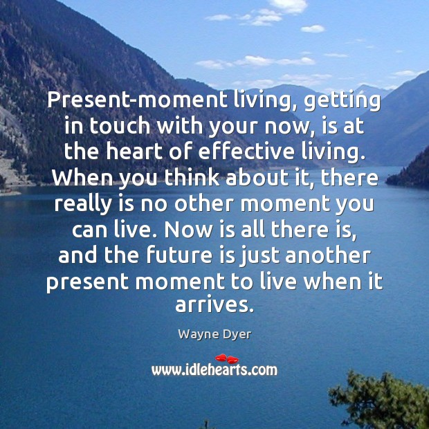 Present-moment living, getting in touch with your now, is at the heart Wayne Dyer Picture Quote