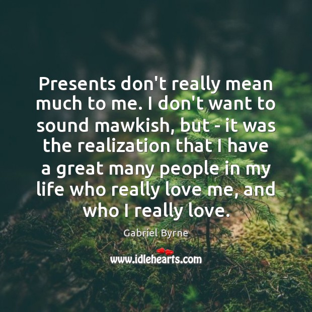 Presents don't really mean much to me. I don't want to sound Gabriel Byrne Picture Quote