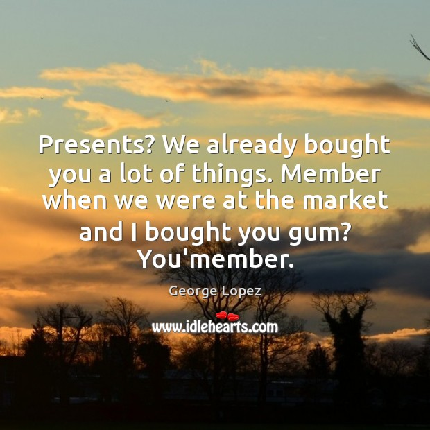 Presents? We already bought you a lot of things. Member when we Image