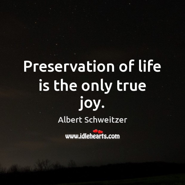 Preservation of life is the only true joy. True Joy Quotes Image