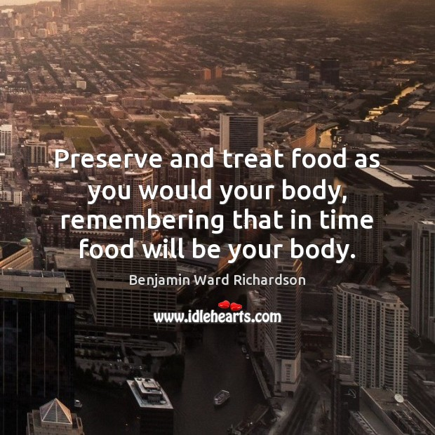 Image, Preserve and treat food as you would your body, remembering that in