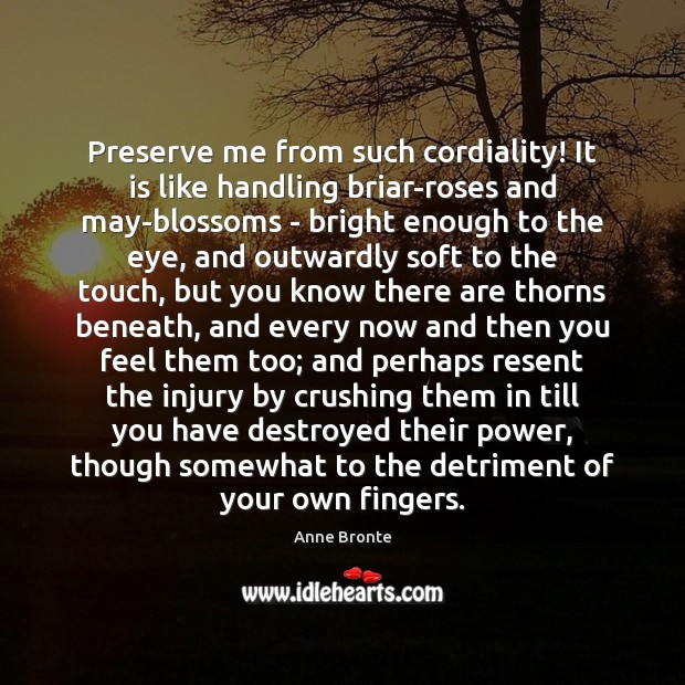 Preserve me from such cordiality! It is like handling briar-roses and may-blossoms Image