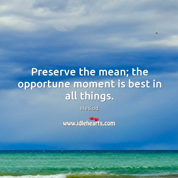 Image, Preserve the mean; the opportune moment is best in all things.