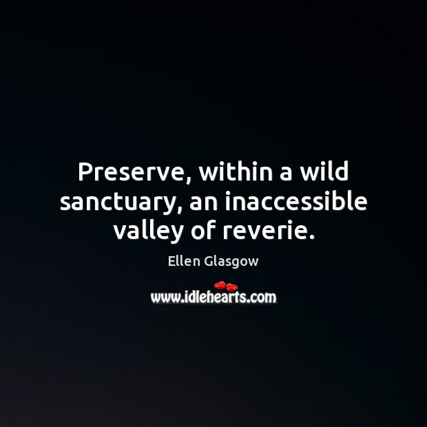 Preserve, within a wild sanctuary, an inaccessible valley of reverie. Image