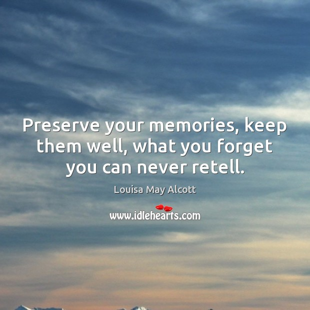 Preserve your memories, keep them well, what you forget you can never retell. Image