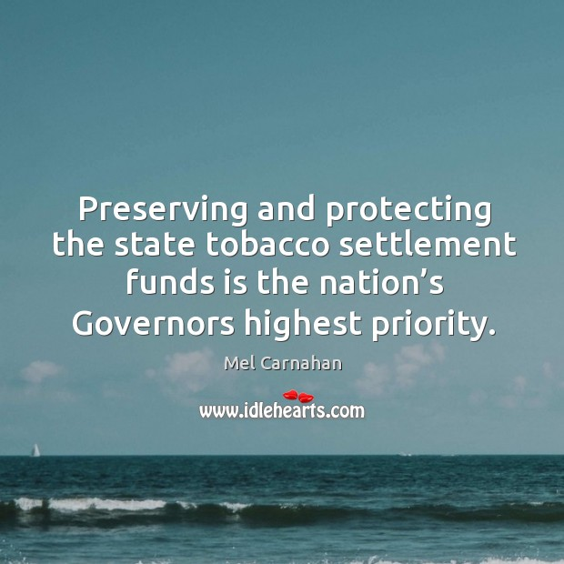Preserving and protecting the state tobacco settlement funds is the nation's governors highest priority. Mel Carnahan Picture Quote