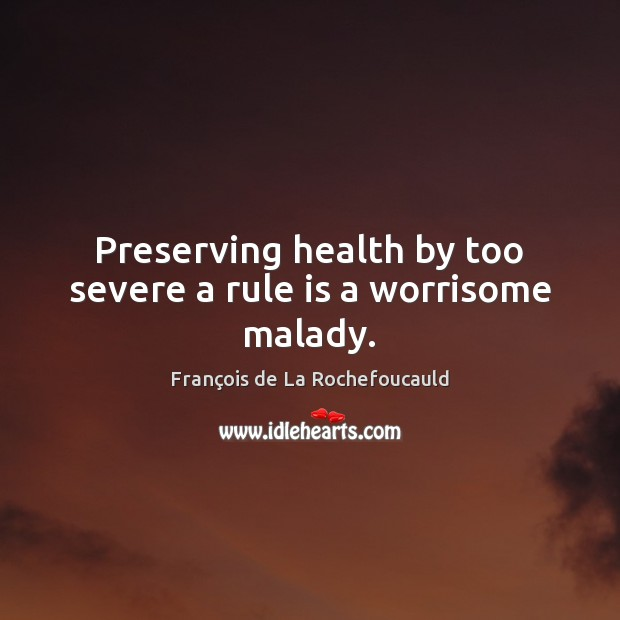 Image, Preserving health by too severe a rule is a worrisome malady.