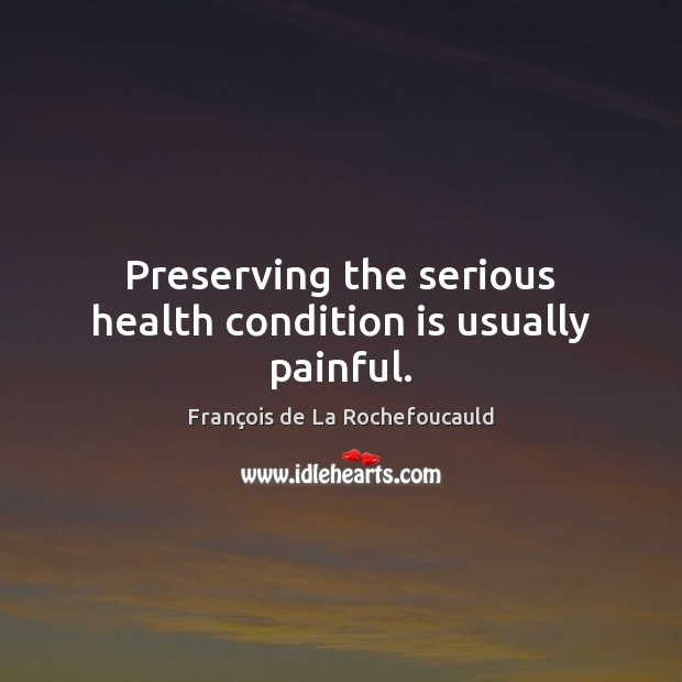 Preserving the serious health condition is usually painful. François de La Rochefoucauld Picture Quote
