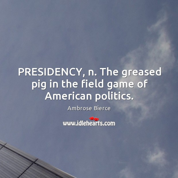 Image, PRESIDENCY, n. The greased pig in the field game of American politics.