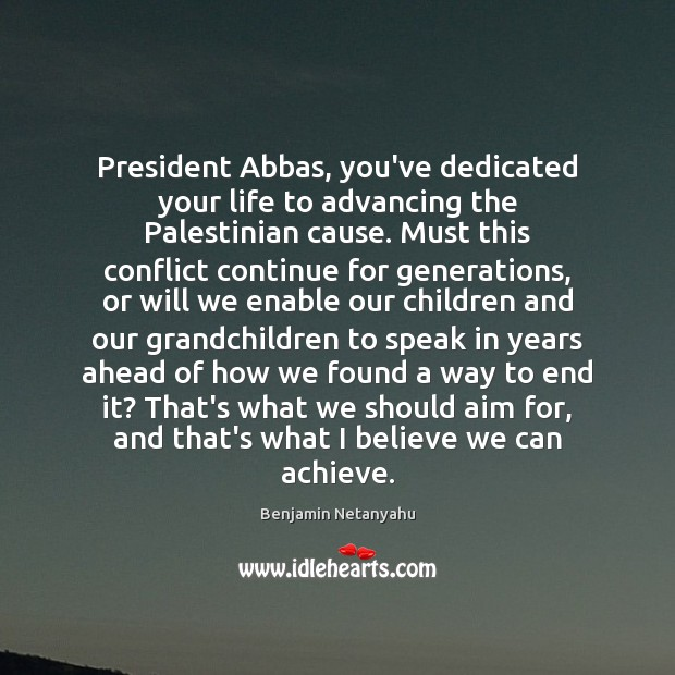 President Abbas, you've dedicated your life to advancing the Palestinian cause. Must Benjamin Netanyahu Picture Quote