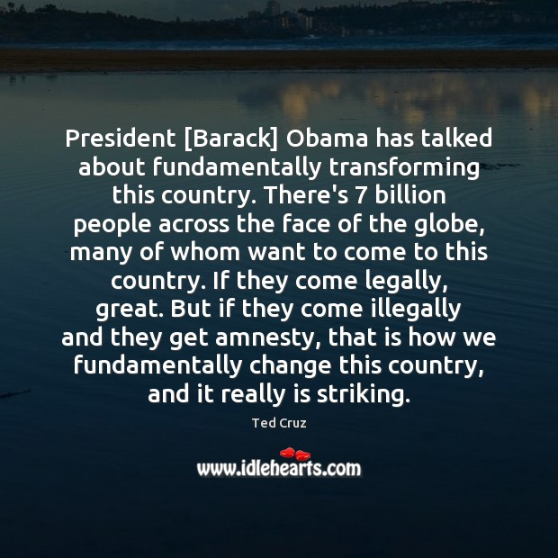 President [Barack] Obama has talked about fundamentally transforming this country. There's 7 billion Ted Cruz Picture Quote