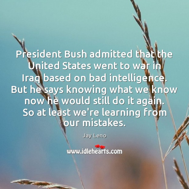 President Bush admitted that the United States went to war in Iraq Jay Leno Picture Quote