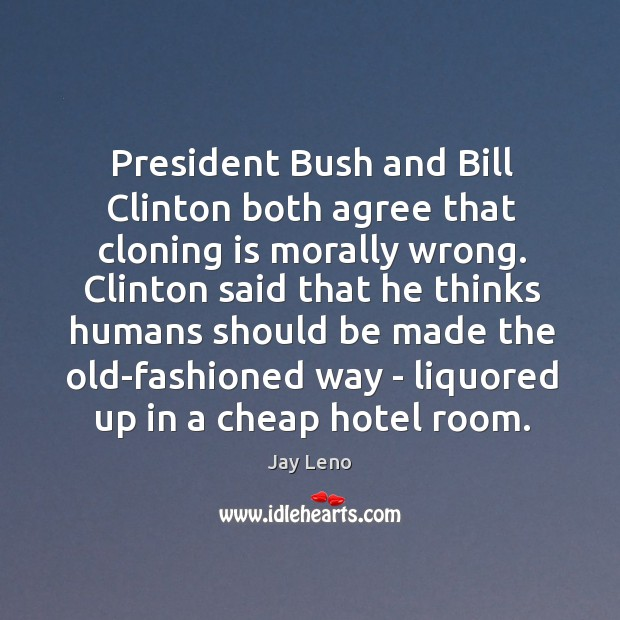 Image, President Bush and Bill Clinton both agree that cloning is morally wrong.